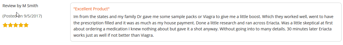 M Smith, another Eriacta user from the United States, stated that he was forced to try Eriacta because of the expensive Viagra cost, which, according to him, was as much as his house payment